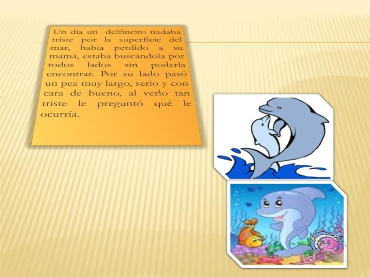 Un día un  delfincito nadaba triste por la superficie del mar, había perdido a su mamá, estaba buscándola por todos lados sin poderla encontrar. Por su lado pasó un pez muy largo, serio y con cara de bueno, al verlo tan triste le preguntó qué le ocurría.