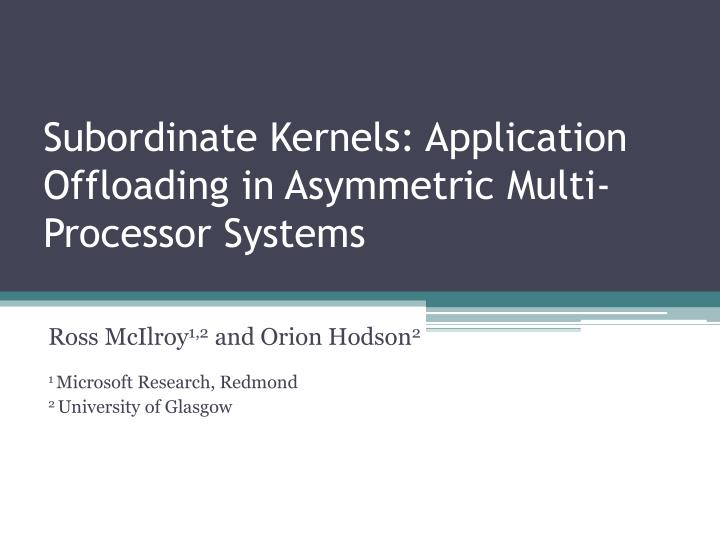Subordinate kernels application offloading in asymmetric multi processor systems