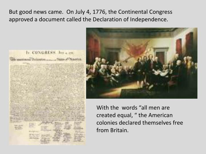 But good news came.  On July 4, 1776, the Continental Congress approved a document called the Declaration of Independence.