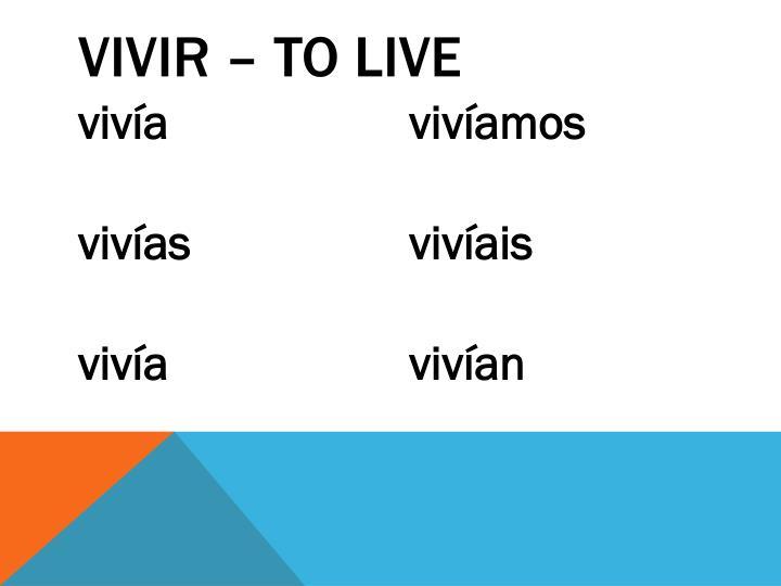 VIVIR – to live