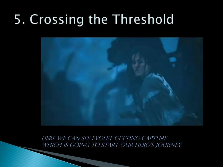 courage in crossing the threshold The hero accepts that call by crossing a threshold which begins the process of being re-born as a new person it takes courage to be reborn, to cross the threshold and face whatever it is that .