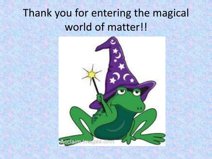 Thank you for entering the magical world of matter!!