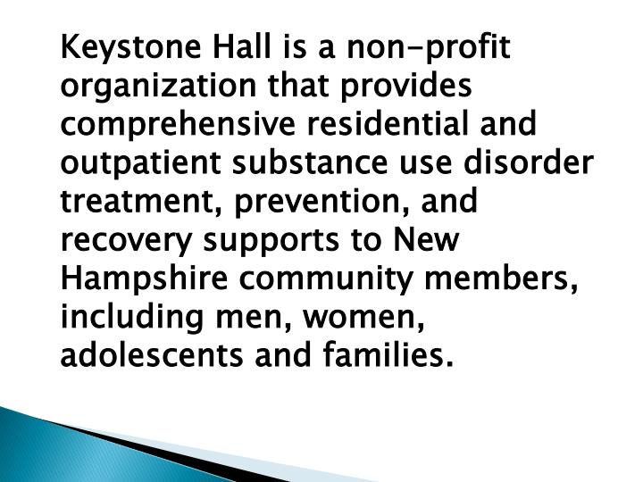 Keystone Hall is a non-profit organization that provides comprehensive residential and outpatient substance use disorder treatment, prevention, and recovery supports to New Hampshire community members, including men, women, adolescents and families.