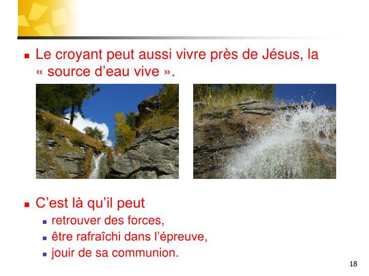 Le croyant peut aussi vivre près de Jésus, la «source d'eau vive».