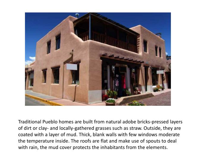Traditional Pueblo homes are built from natural adobe bricks-pressed layers of dirt or clay- and locally-gathered grasses such as straw. Outside, they are coated with a layer of mud.