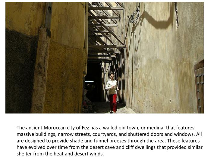 The ancient Moroccan city of Fez has a walled old town, or medina, that features massive buildings, narrow streets, courtyards, and shuttered doors and windows. All are designed to provide shade and funnel breezes through the area. These features have evolved over time from the desert cave and cliff dwellings that provided similar shelter from the heat and desert winds.