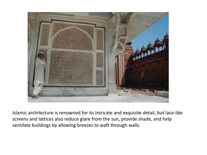 Islamic architecture is renowned for its intricate and exquisite detail, but lace-like screens and lattices also reduce glare from the sun, provide shade, and help ventilate buildings by allowing breezes to waft through walls.