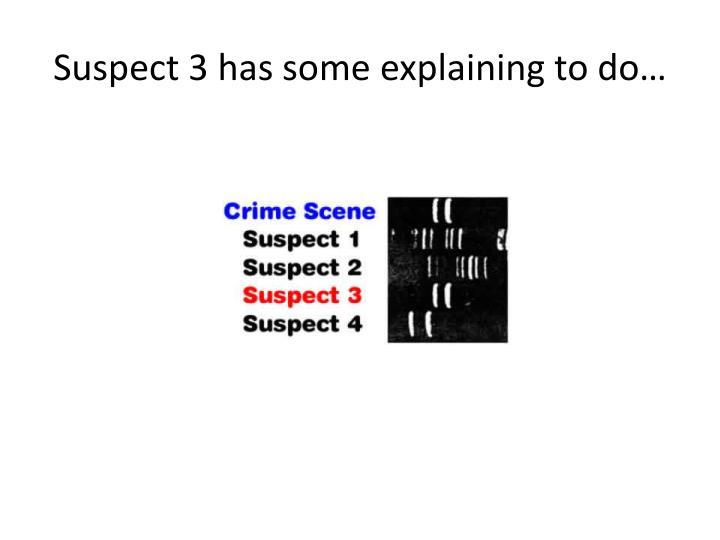 Suspect 3 has some explaining to do…