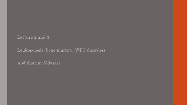 Lecture 2 and 3 leukopoiesis bone marrow wbc disorders abdulkarim aldosari