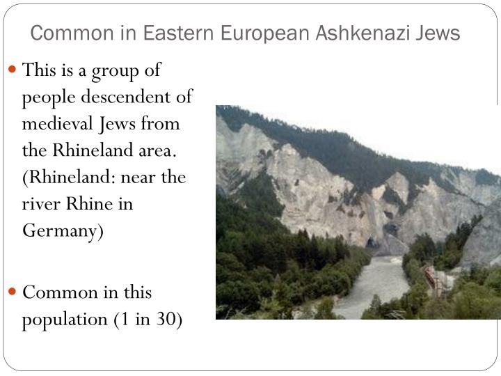 Common in Eastern European Ashkenazi Jews