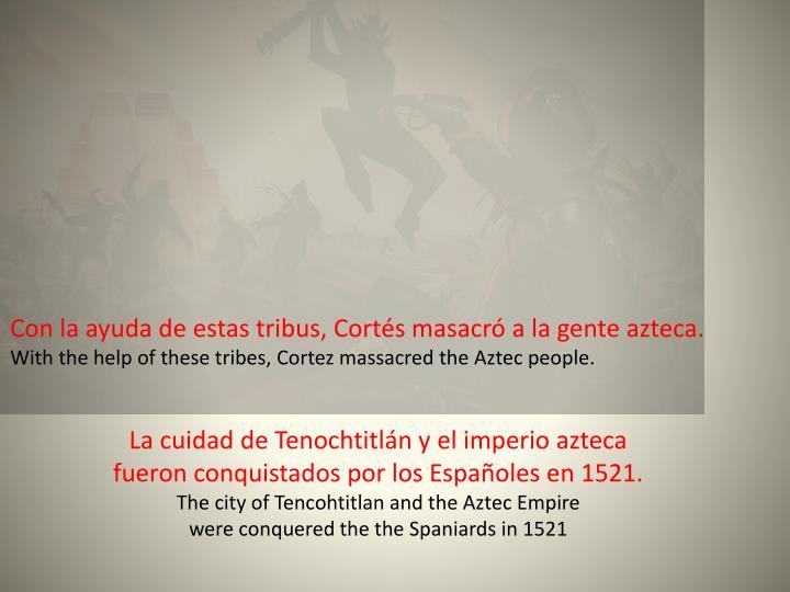 Con la ayuda de estas tribus, Cortés masacró a la gente azteca.