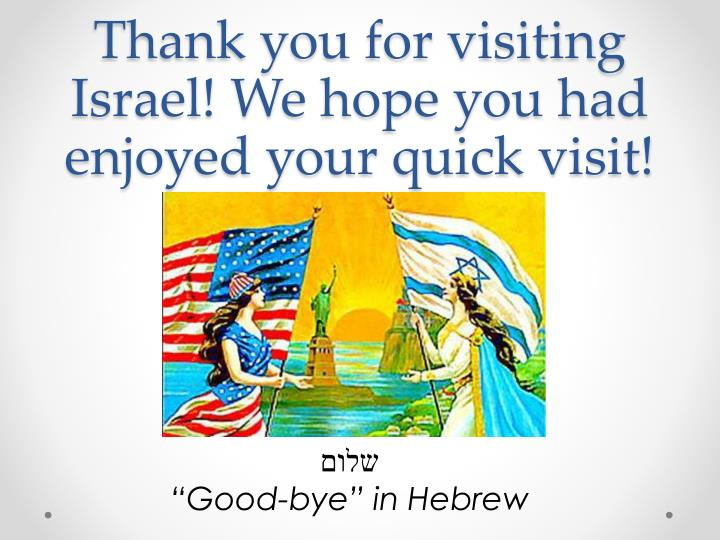 Thank you for visiting Israel! We hope you had enjoyed your quick visit!