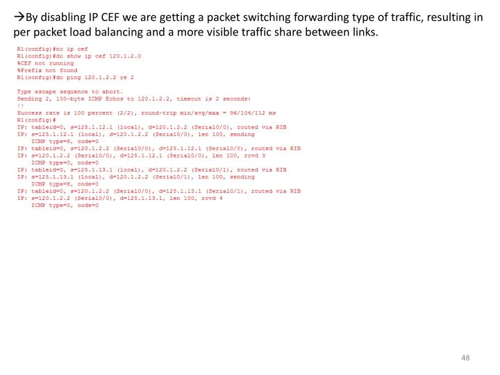 By disabling IP CEF we are getting a packet switching forwarding type of traffic, resulting in per packet load balancing and a more visible traffic share between links.