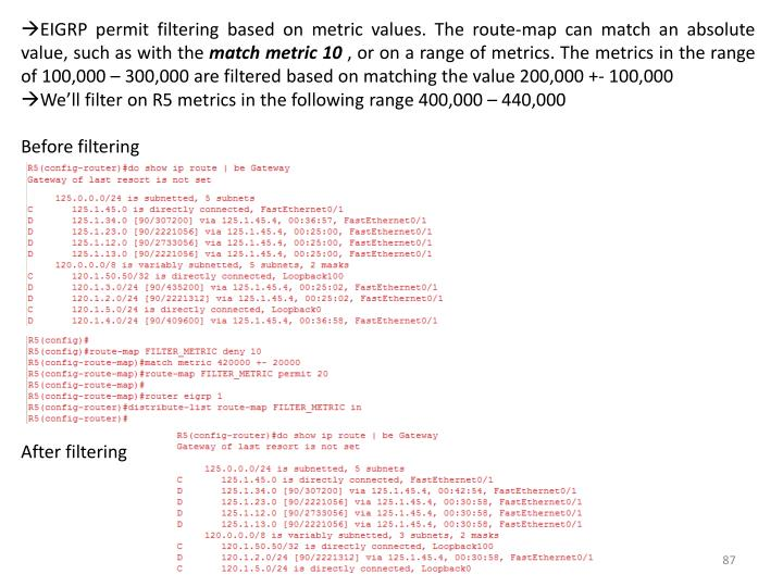EIGRP permit filtering based on metric values. The route-map can match an absolute value, such as with the