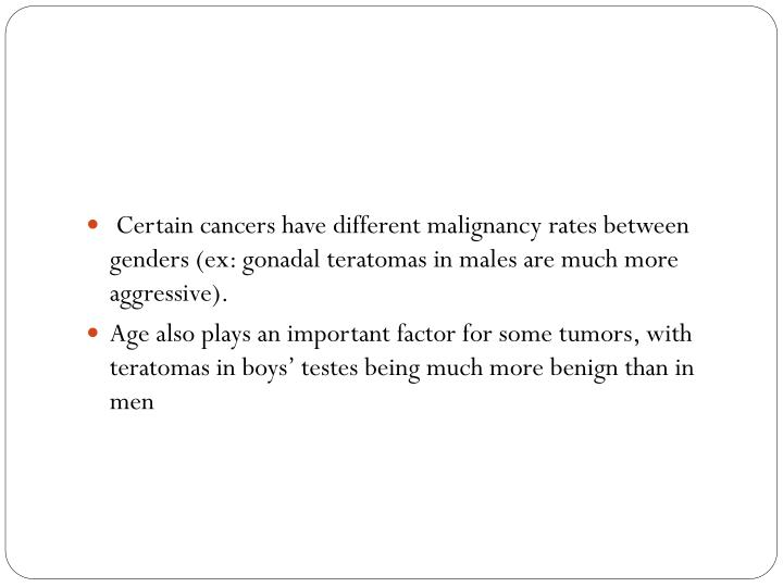 Certain cancers have different malignancy rates between genders (ex: gonadal teratomas in males are much more aggressive).
