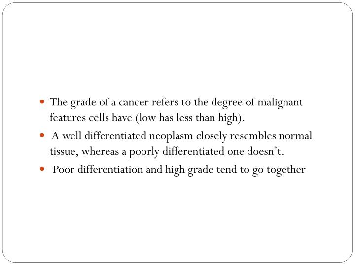 The grade of a cancer refers to the degree of malignant features cells have (low has less than high).