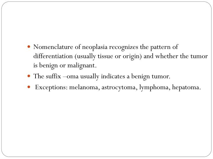 Nomenclature of neoplasia recognizes the pattern of differentiation (usually tissue or origin) and whether the tumor is benign or malignant.