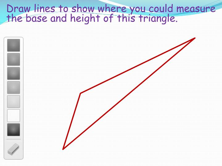 Draw lines to show where you could measure the base and height of this