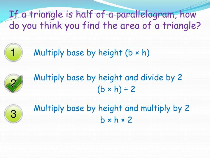 If a triangle is half of a parallelogram, how do you think you find the area of a triangle?