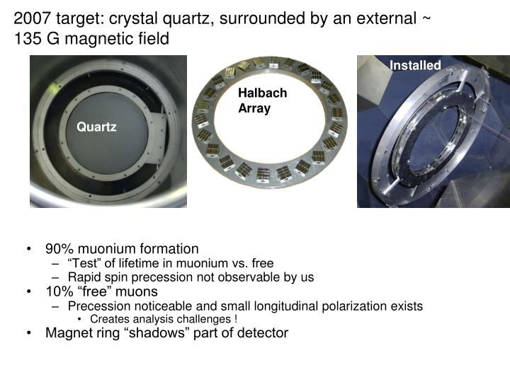 2007 target: crystal quartz, surrounded by an external ~ 135 G magnetic field