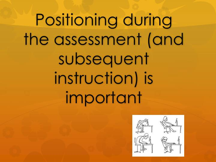 Positioning during the assessment (and subsequent instruction) is important