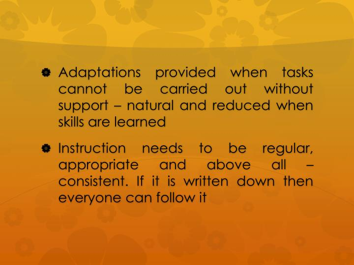 Adaptations provided when tasks cannot be carried out without support  natural and reduced when skills are learned
