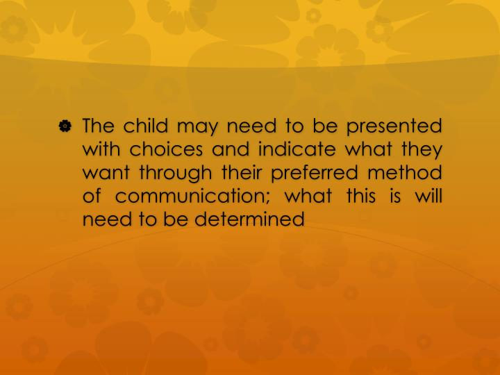 The child may need to be presented with choices and indicate what they want through their preferred method of communication; what this is will need to be determined