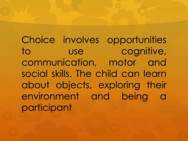 Choice involves opportunities to use cognitive, communication, motor and social skills. The child can learn about objects, exploring their environment and being a participant