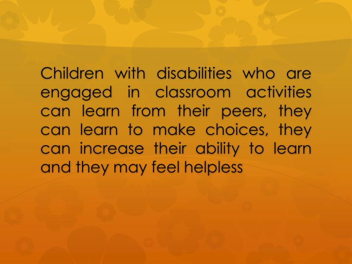 Children with disabilities who are engaged in classroom activities can learn from their peers, they can learn to make choices, they can increase their ability to learn and they may feel helpless