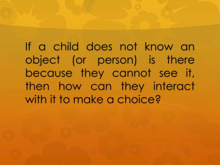 If a child does not know an object (or person) is there because they cannot see it, then how can they interact with it to make a choice?