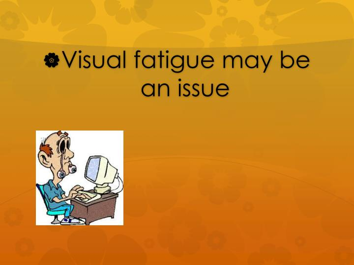 Visual fatigue may be an issue
