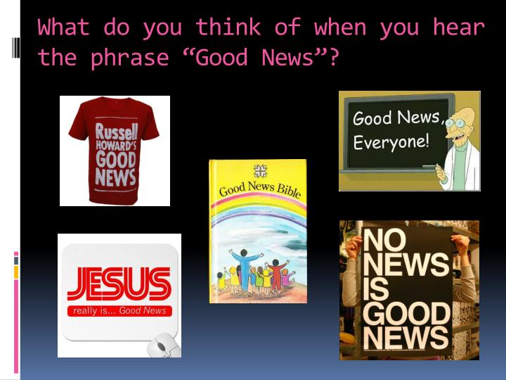 "What do you think of when you hear the phrase ""Good News""?"