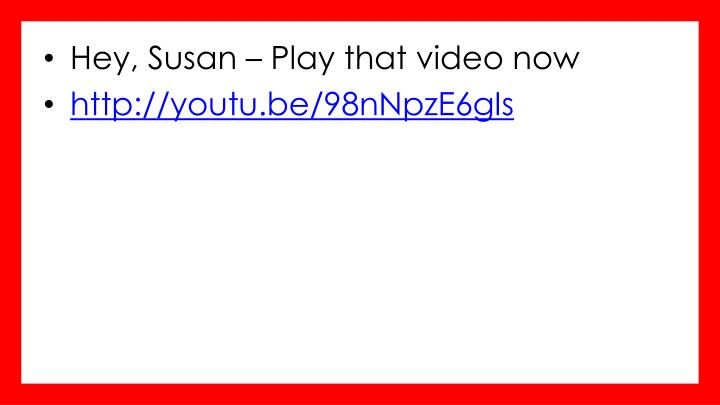 Hey, Susan – Play that video now