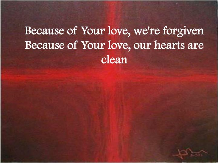 Because of Your love, we're forgiven