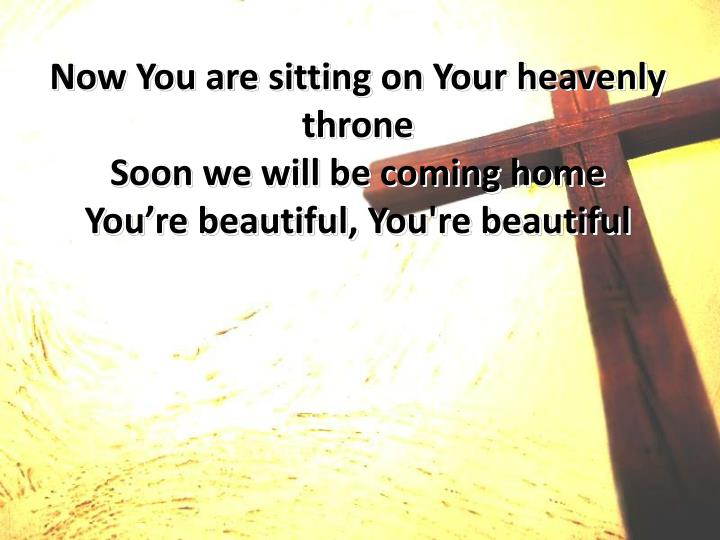 Now You are sitting on Your heavenly throne