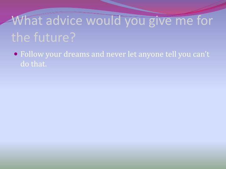 What advice would you give me for the future?