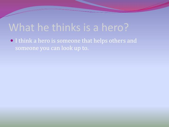 What he thinks is a hero?