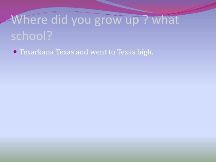 Where did you grow up ? what school?