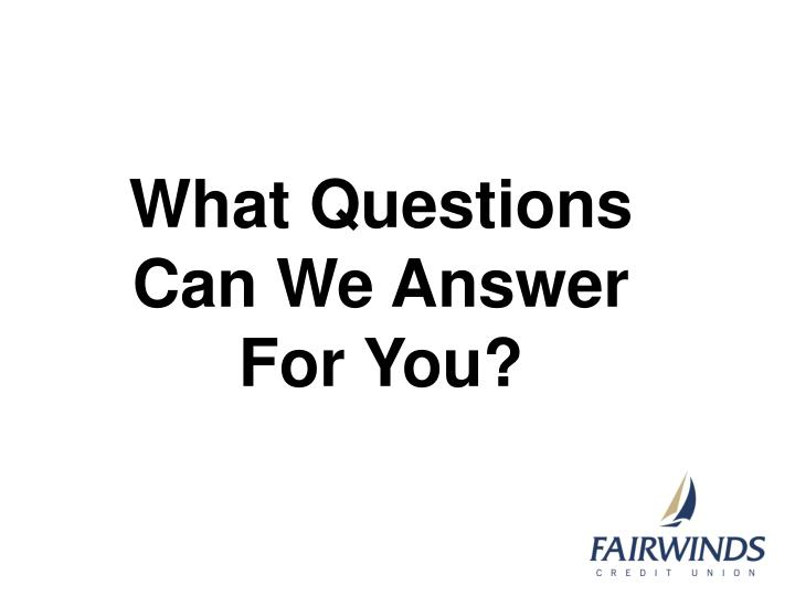 What Questions Can We Answer For You?