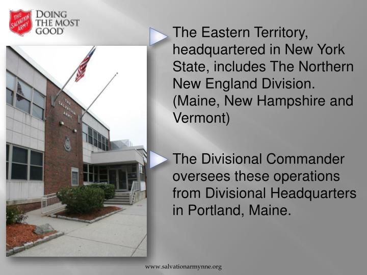 The Eastern Territory, headquartered in New York State, includes The Northern New England Division. (Maine, New Hampshire and Vermont)