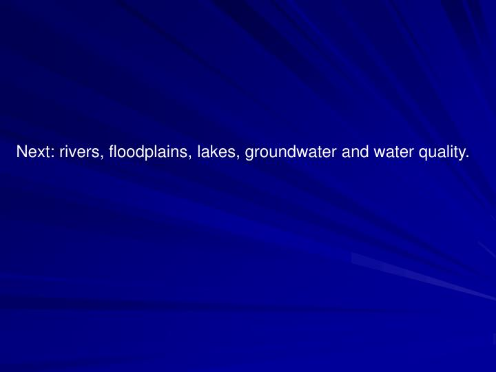 Next: rivers, floodplains, lakes, groundwater and water quality.