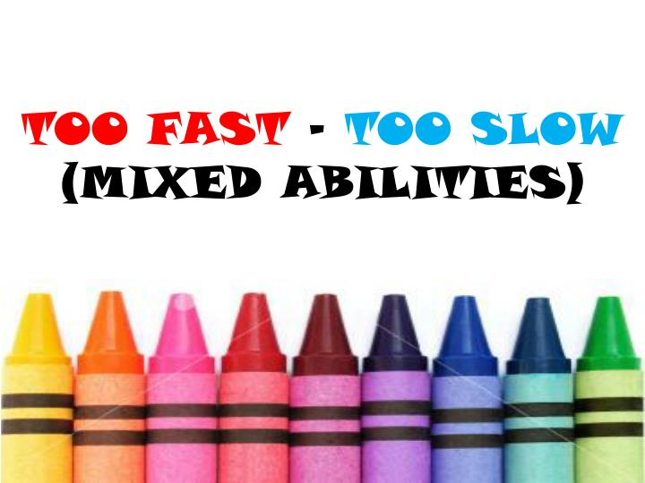Too fast too slow mixed abilities