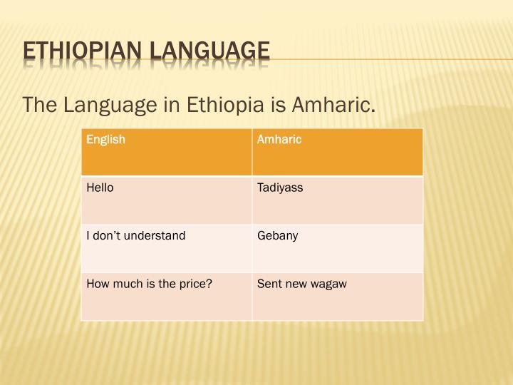 The Language in Ethiopia is Amharic.