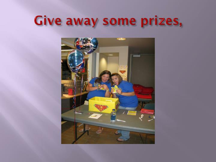 Give away some prizes,