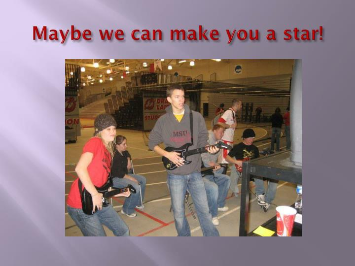 Maybe we can make you a star!