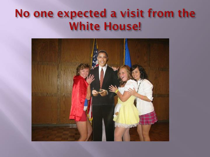 No one expected a visit from the White House!