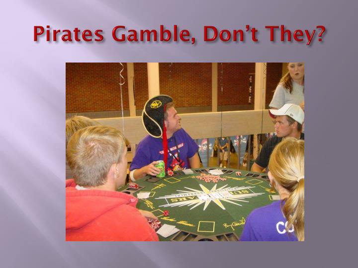 Pirates Gamble, Don't They?