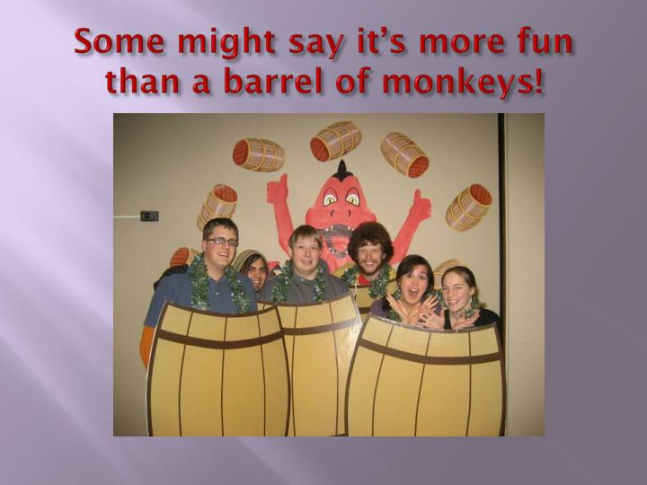 Some might say it's more fun than a barrel of monkeys!