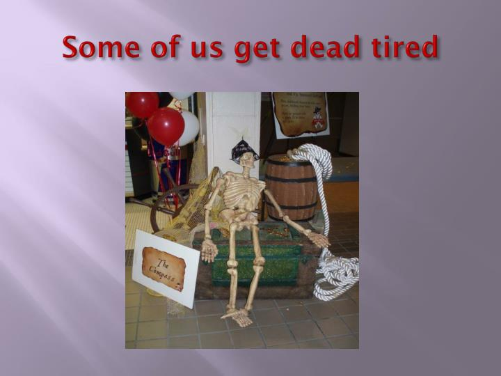 Some of us get dead tired