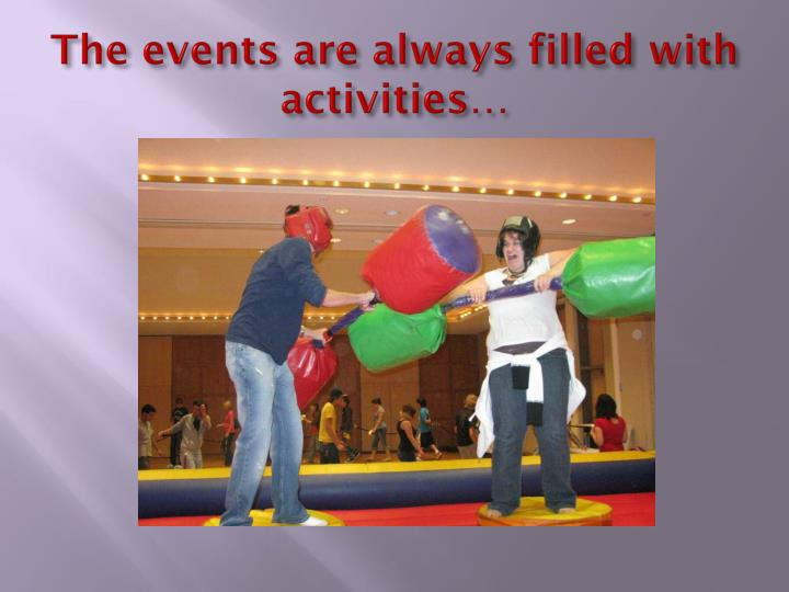 The events are always filled with activities…